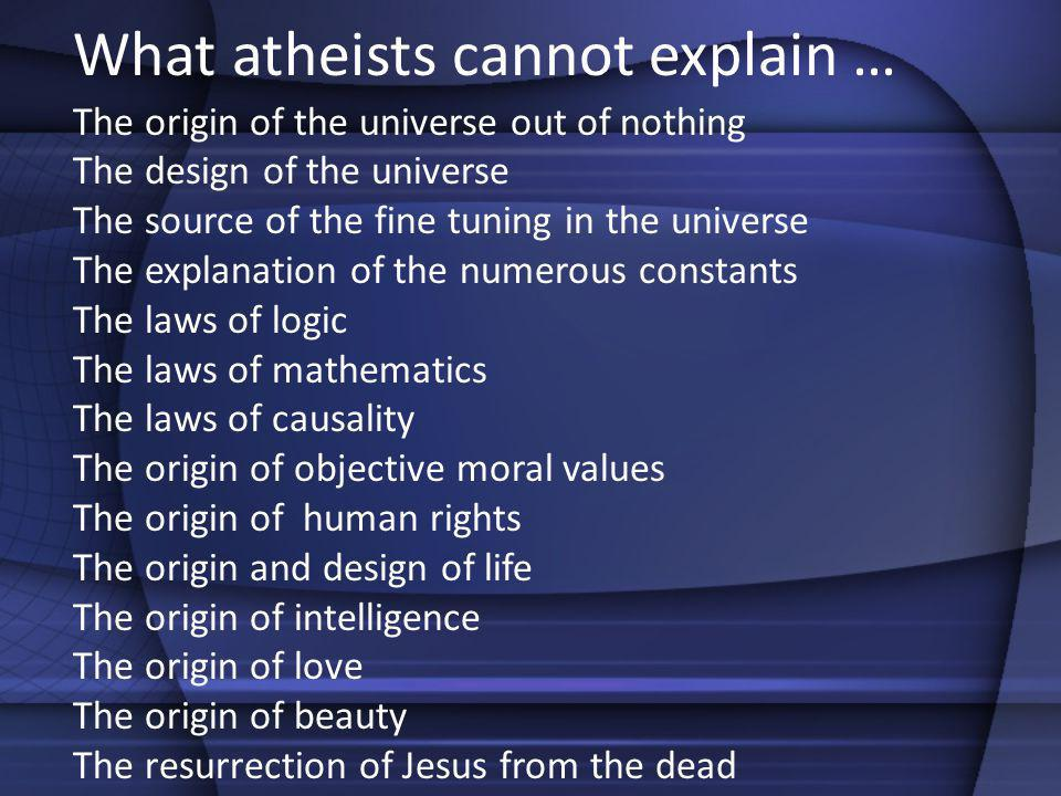 What atheists cannot explain … The origin of the universe out of nothing The design of the universe The source of the fine tuning in the universe The