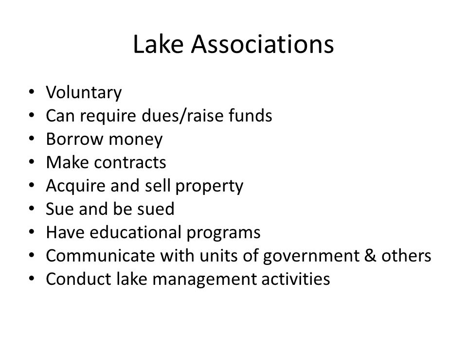 Lake Associations Voluntary Can require dues/raise funds Borrow money Make contracts Acquire and sell property Sue and be sued Have educational programs Communicate with units of government & others Conduct lake management activities