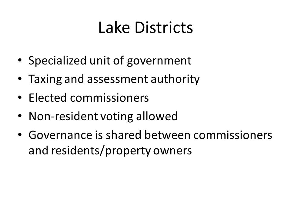 Lake Districts Specialized unit of government Taxing and assessment authority Elected commissioners Non-resident voting allowed Governance is shared between commissioners and residents/property owners