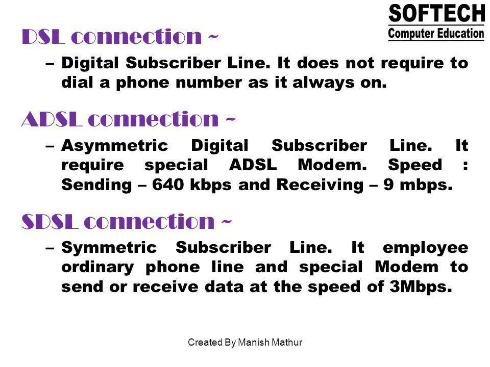 DSL connection ~ –Digital Subscriber Line. It does not require to dial a phone number as it always on. ADSL connection ~ –Asymmetric Digital Subscribe
