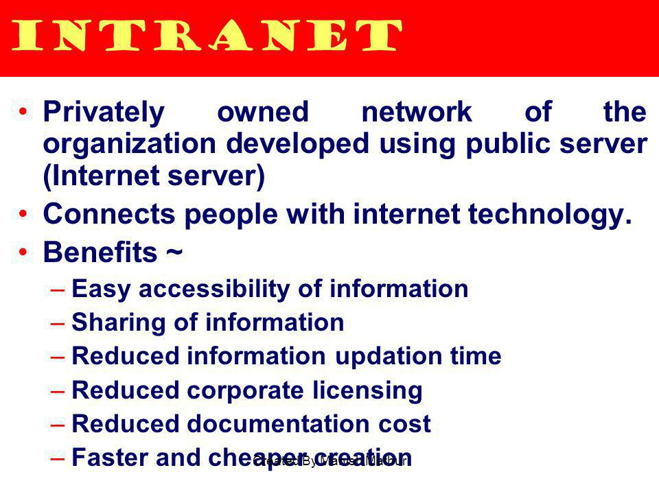 Intranet Privately owned network of the organization developed using public server (Internet server) Connects people with internet technology. Benefit