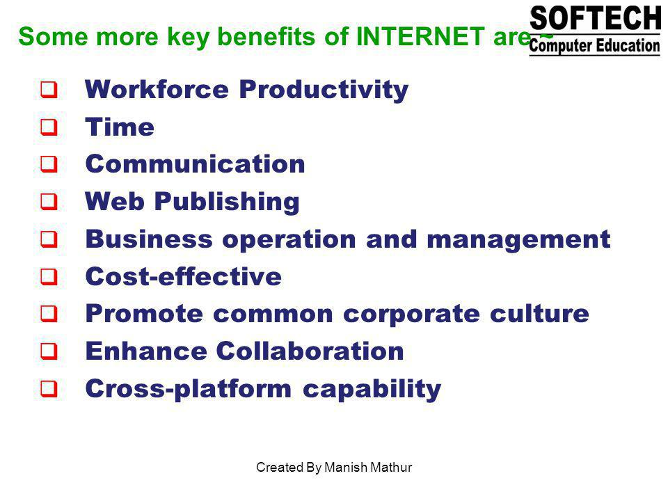Some more key benefits of INTERNET are ~ Workforce Productivity Time Communication Web Publishing Business operation and management Cost-effective Pro