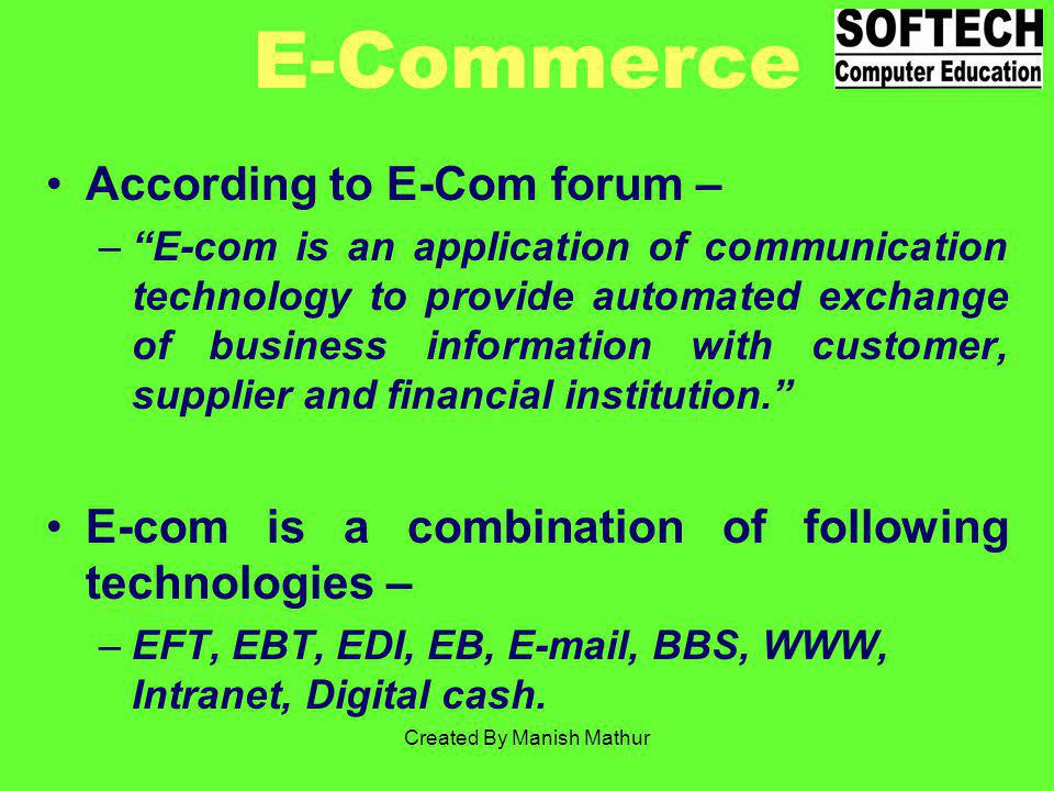 E-Commerce According to E-Com forum – –E-com is an application of communication technology to provide automated exchange of business information with