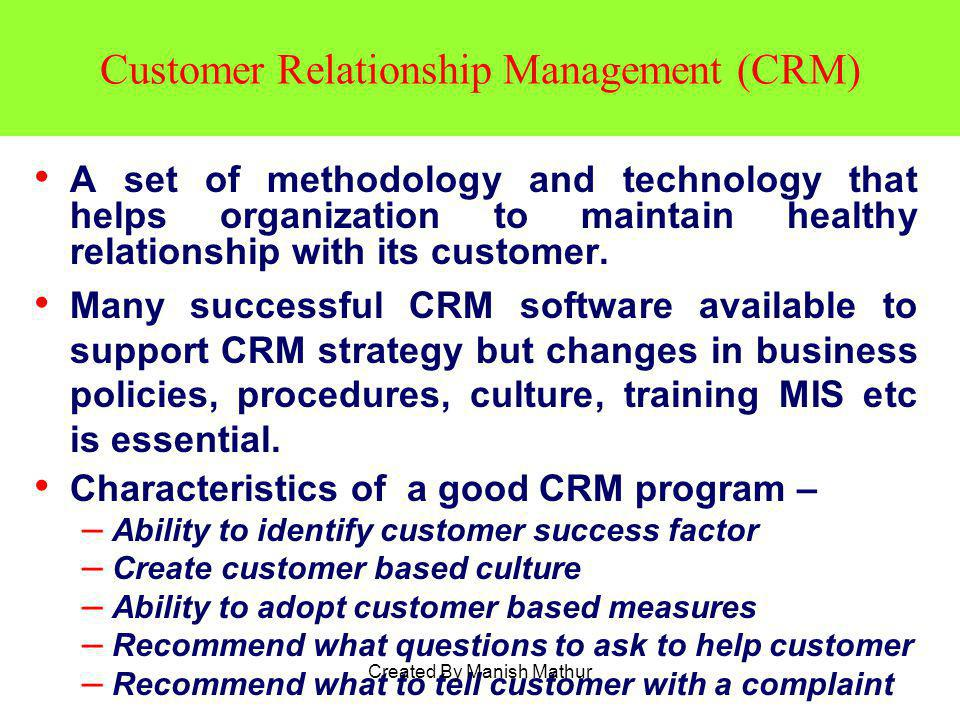 Customer Relationship Management (CRM) A set of methodology and technology that helps organization to maintain healthy relationship with its customer.