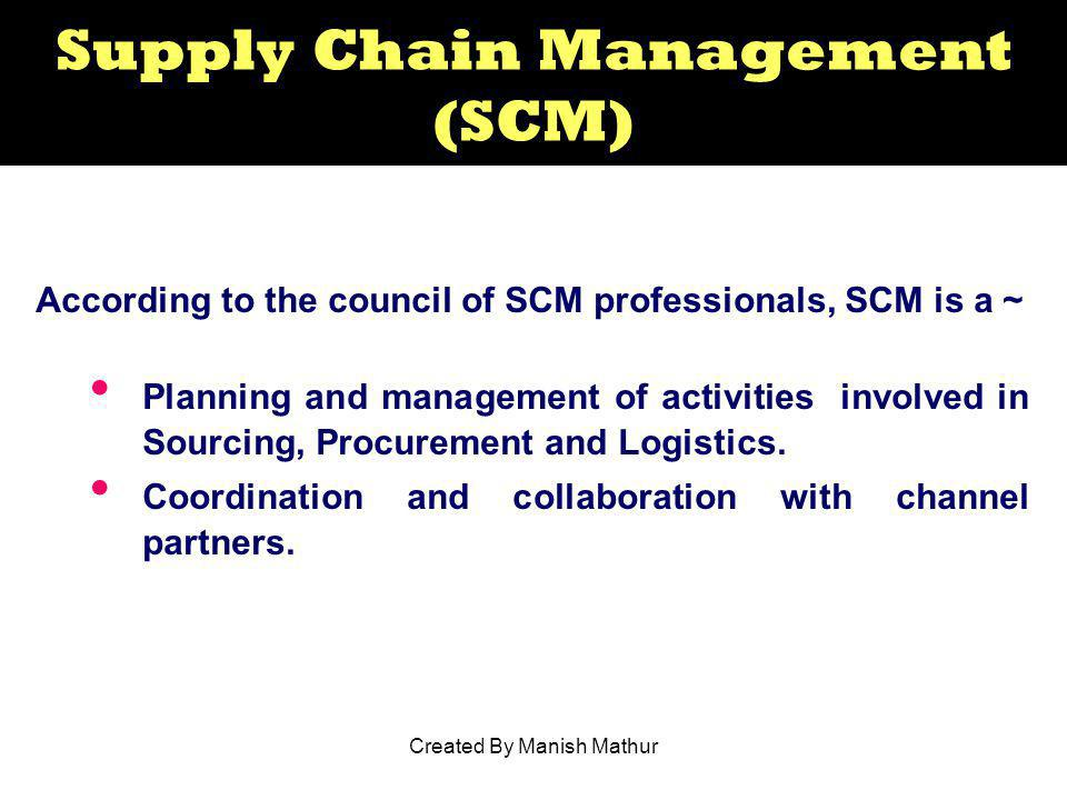 Supply Chain Management (SCM) According to the council of SCM professionals, SCM is a ~ Planning and management of activities involved in Sourcing, Pr