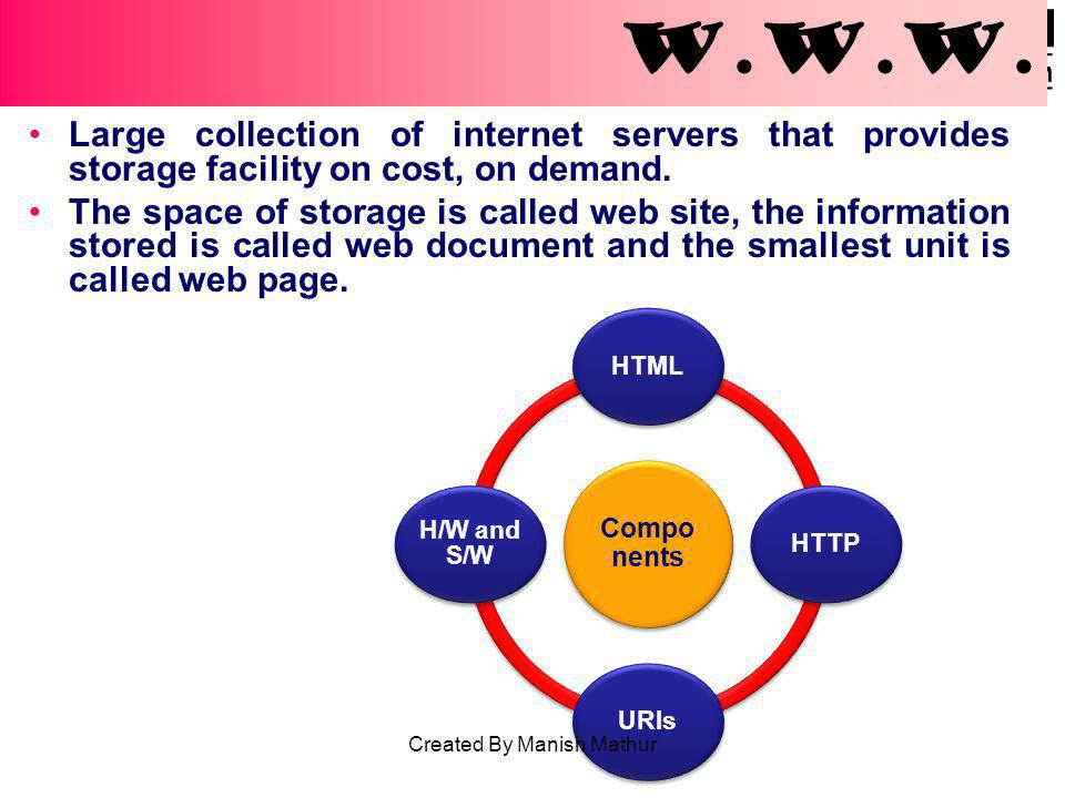 W.W.W. Large collection of internet servers that provides storage facility on cost, on demand. The space of storage is called web site, the informatio