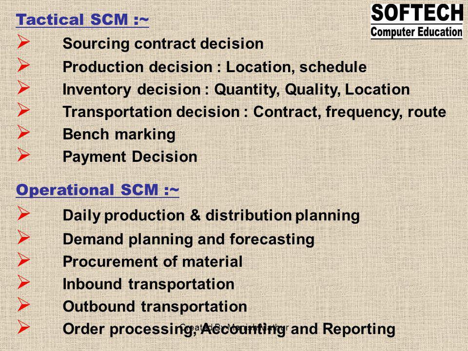 Tactical SCM :~ Sourcing contract decision Production decision : Location, schedule Inventory decision : Quantity, Quality, Location Transportation de