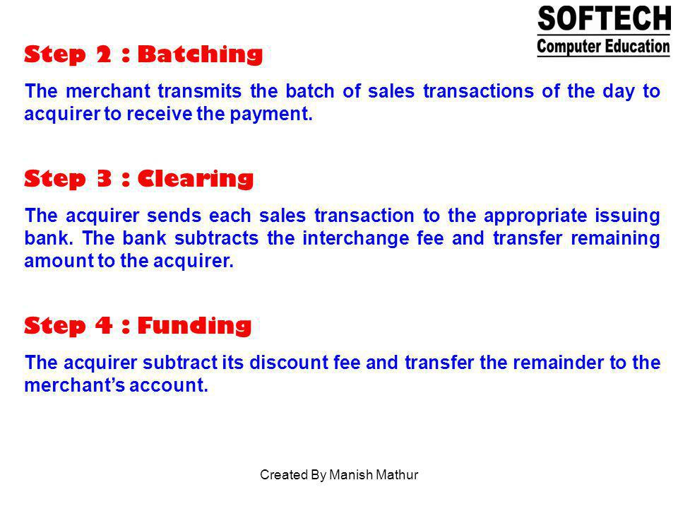 Step 2 : Batching The merchant transmits the batch of sales transactions of the day to acquirer to receive the payment. Step 3 : Clearing The acquirer