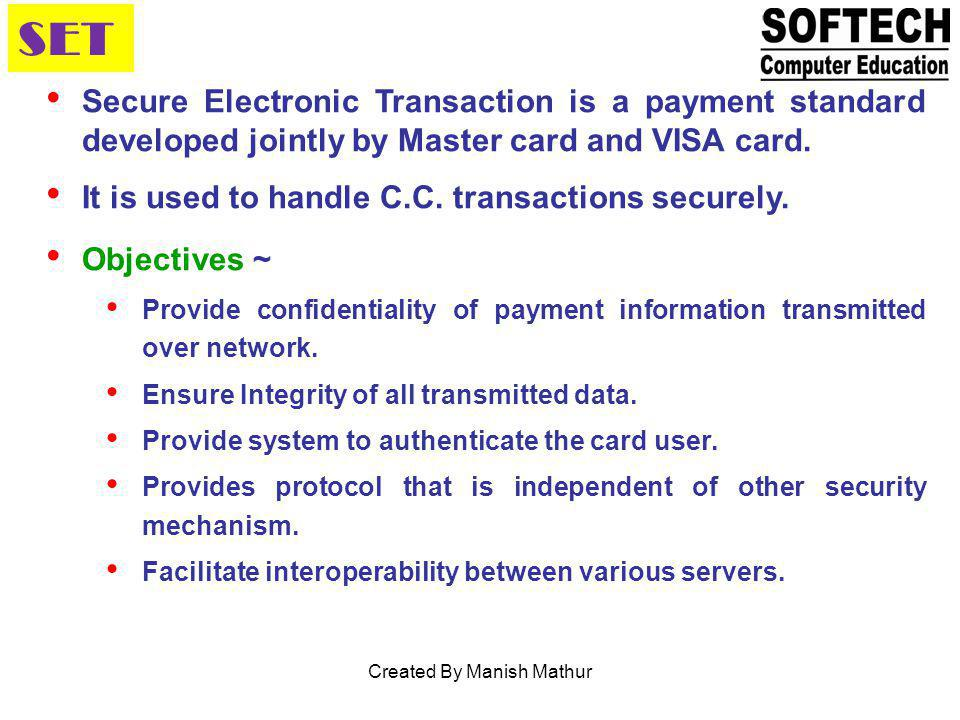 SET Secure Electronic Transaction is a payment standard developed jointly by Master card and VISA card. It is used to handle C.C. transactions securel