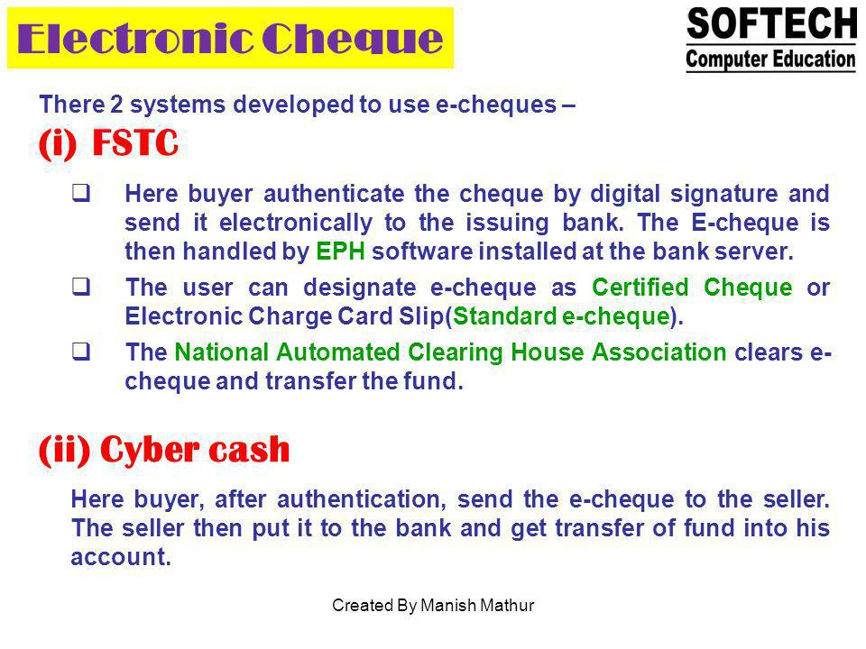 Electronic Cheque There 2 systems developed to use e-cheques – (i)FSTC Here buyer authenticate the cheque by digital signature and send it electronica