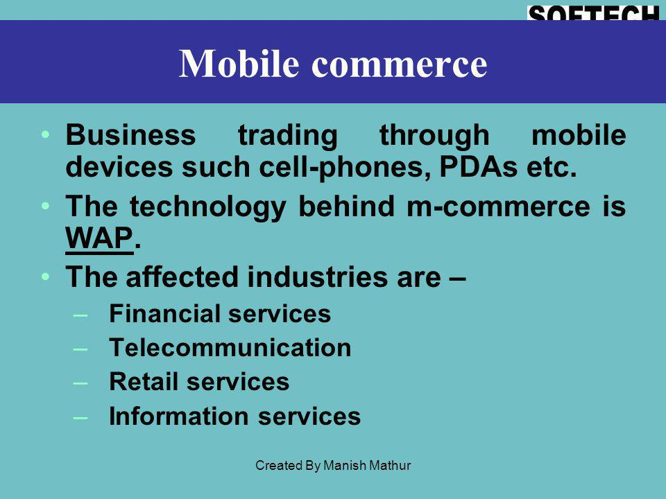 Mobile commerce Business trading through mobile devices such cell-phones, PDAs etc. The technology behind m-commerce is WAP. The affected industries a