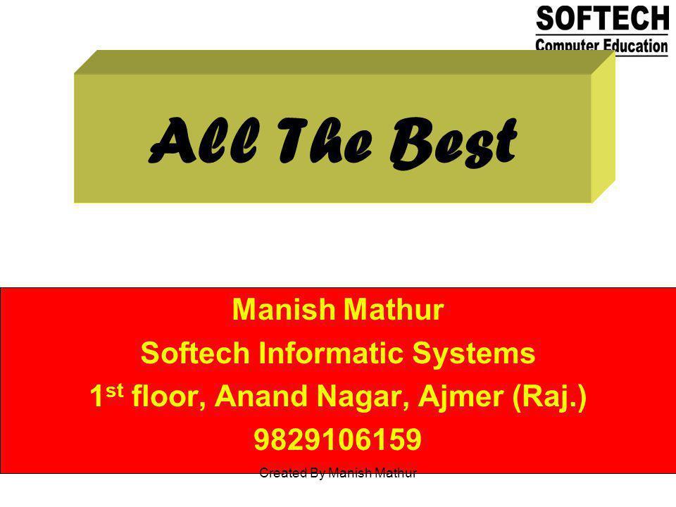 All The Best Manish Mathur Softech Informatic Systems 1 st floor, Anand Nagar, Ajmer (Raj.) 9829106159 Created By Manish Mathur
