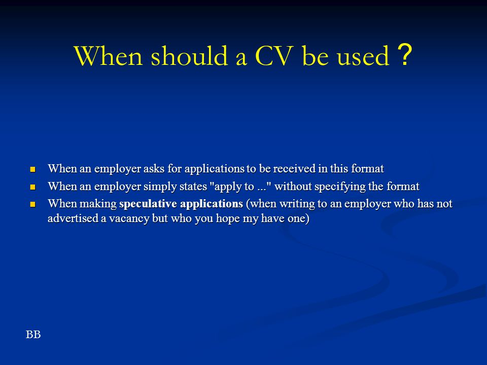 When should a CV be used? When an employer asks for applications to be received in this format When an employer asks for applications to be received i