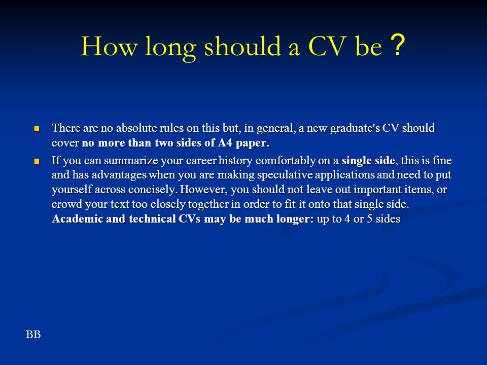 How long should a CV be? There are no absolute rules on this but, in general, a new graduate's CV should cover no more than two sides of A4 paper. The