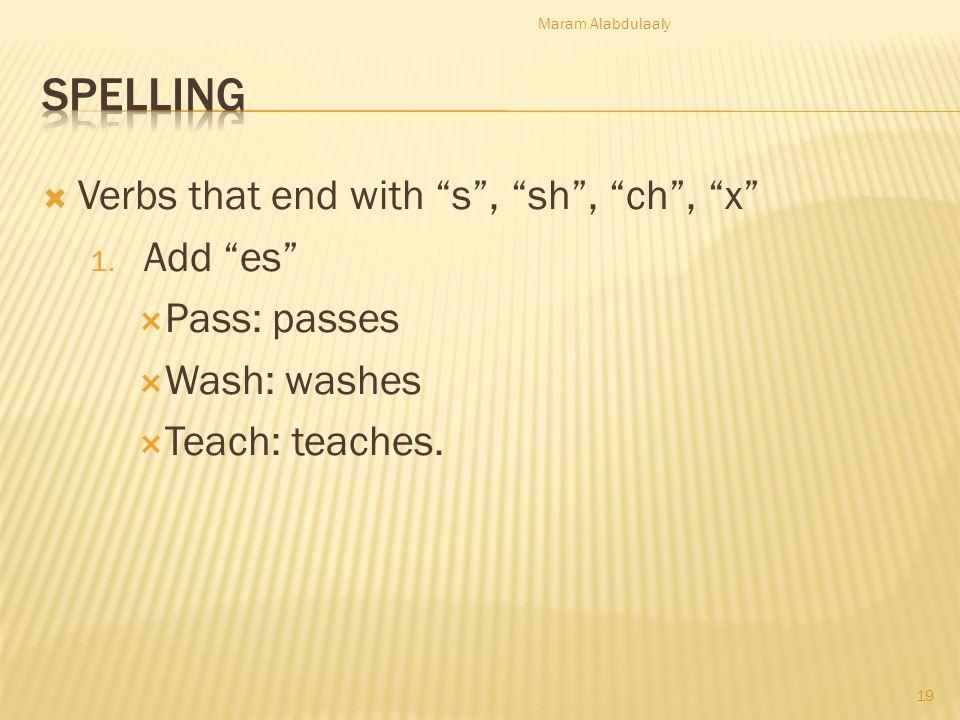 Verbs that end with s, sh, ch, x 1. Add es Pass: passes Wash: washes Teach: teaches. Maram Alabdulaaly 19