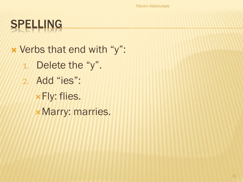 Verbs that end with y: 1.Delete the y. 2. Add ies: Fly: flies.