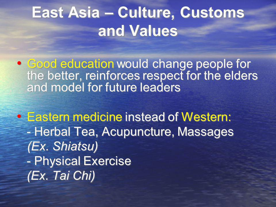 East Asia – Culture, Customs and Values Good education would change people for the better, reinforces respect for the elders and model for future leaders Eastern medicine instead of Western: - Herbal Tea, Acupuncture, Massages (Ex.