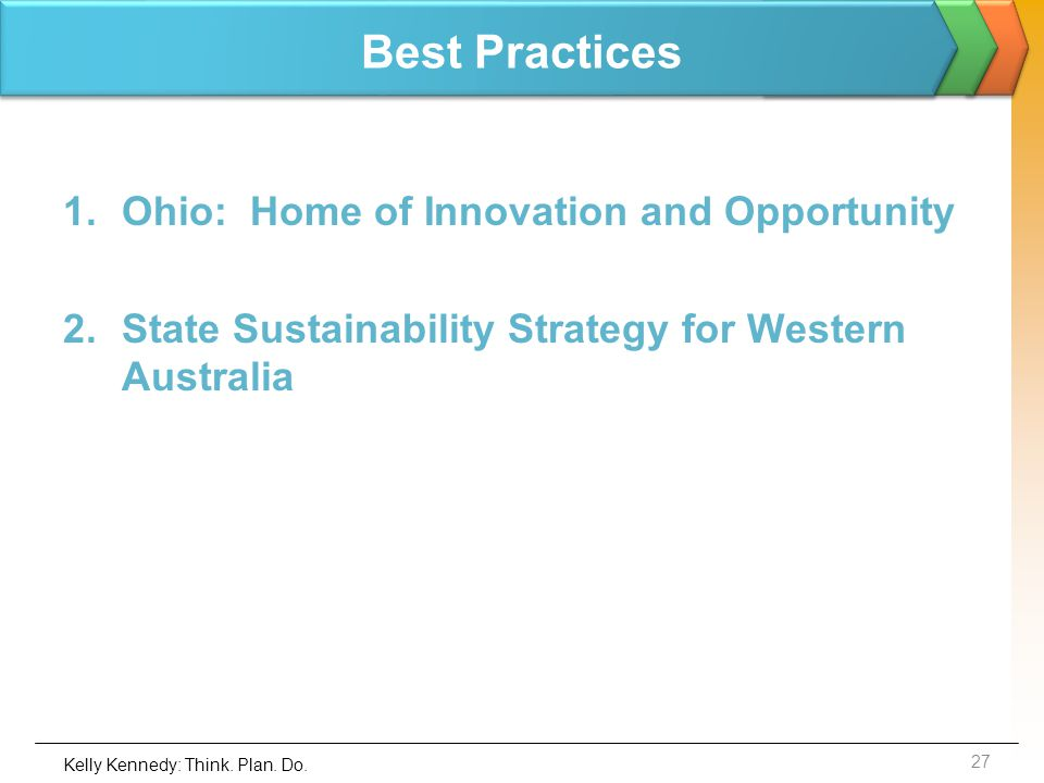 Best Practices 1.Ohio: Home of Innovation and Opportunity 2.State Sustainability Strategy for Western Australia 27 Kelly Kennedy: Think. Plan. Do.