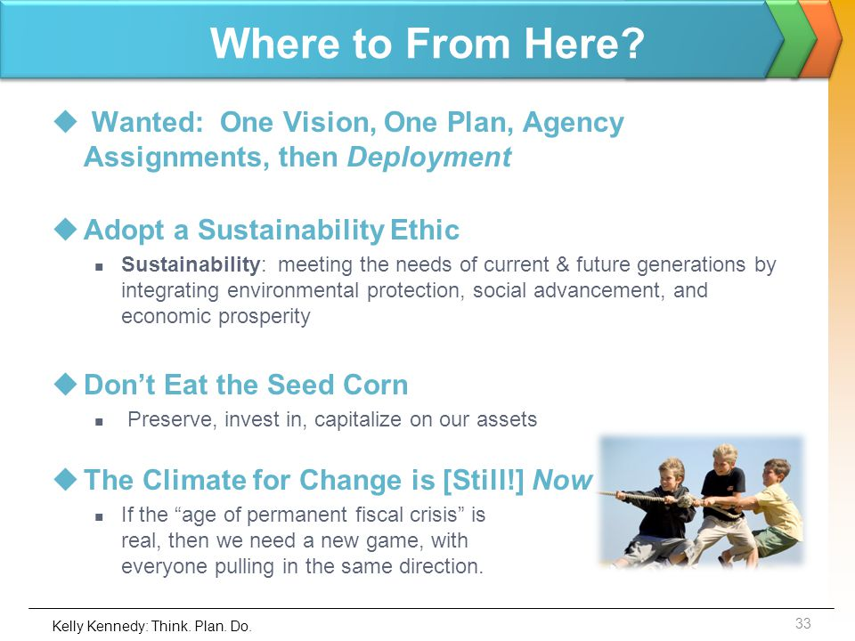 Where to From Here? Wanted: One Vision, One Plan, Agency Assignments, then Deployment Adopt a Sustainability Ethic Sustainability: meeting the needs o