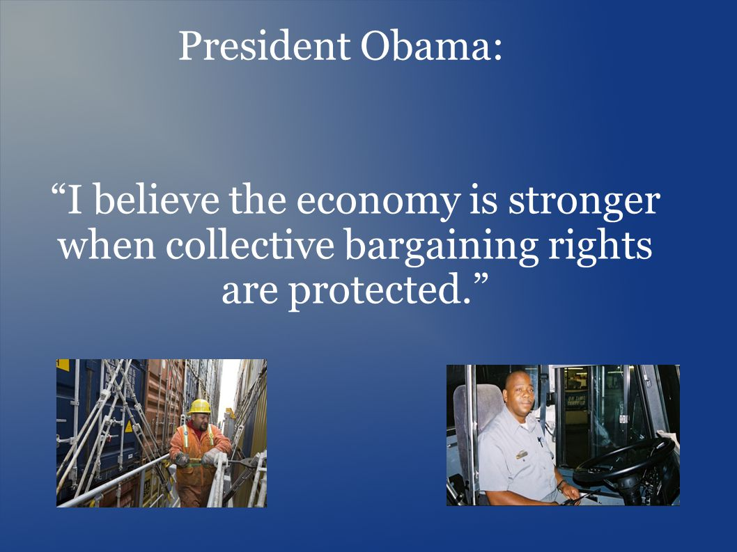 I believe the economy is stronger when collective bargaining rights are protected. President Obama:
