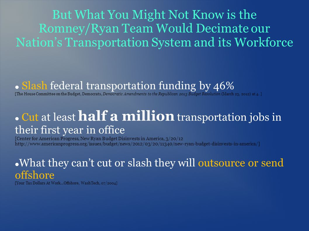 But What You Might Not Know is the Romney/Ryan Team Would Decimate our Nations Transportation System and its Workforce Slash federal transportation fu