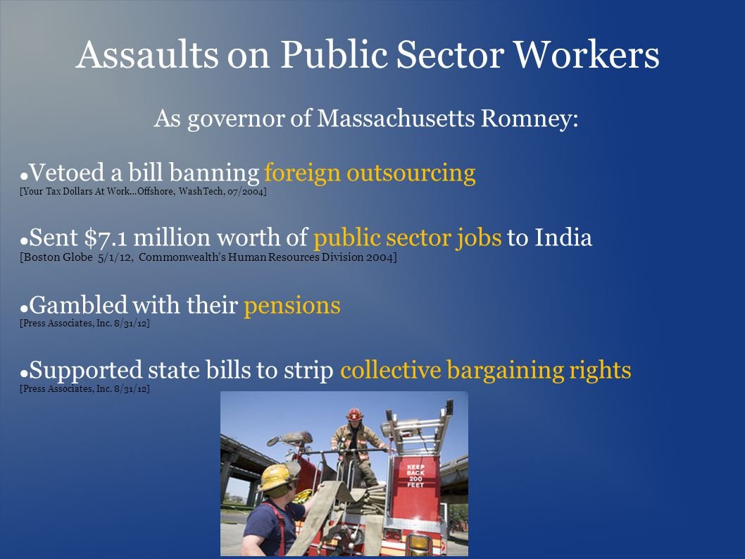Assaults on Public Sector Workers As governor of Massachusetts Romney: Vetoed a bill banning foreign outsourcing [Your Tax Dollars At Work…Offshore, W