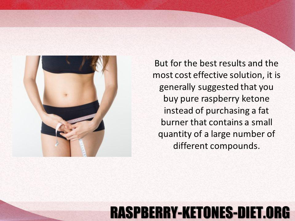 But for the best results and the most cost effective solution, it is generally suggested that you buy pure raspberry ketone instead of purchasing a fat burner that contains a small quantity of a large number of different compounds.