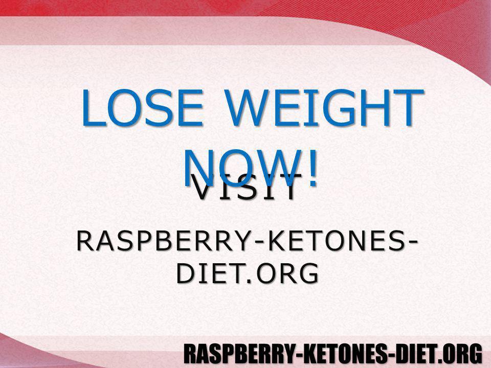 VISIT RASPBERRY-KETONES- DIET.ORG LOSE WEIGHT NOW!