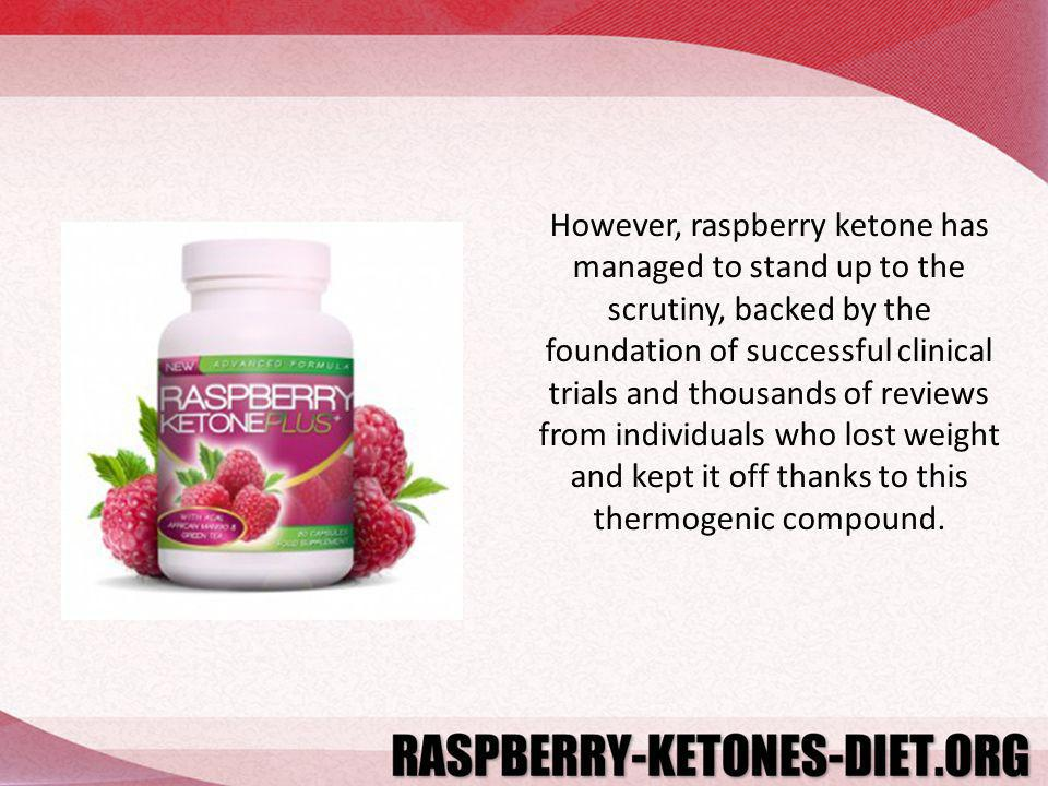 However, raspberry ketone has managed to stand up to the scrutiny, backed by the foundation of successful clinical trials and thousands of reviews fro