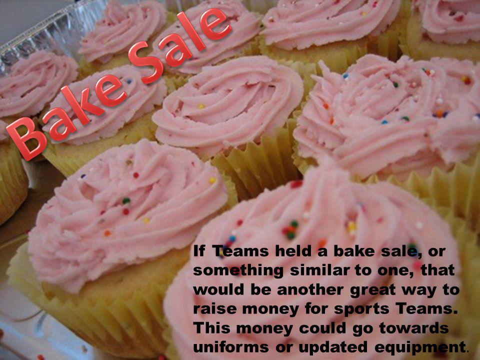 If Teams held a bake sale, or something similar to one, that would be another great way to raise money for sports Teams. This money could go towards u