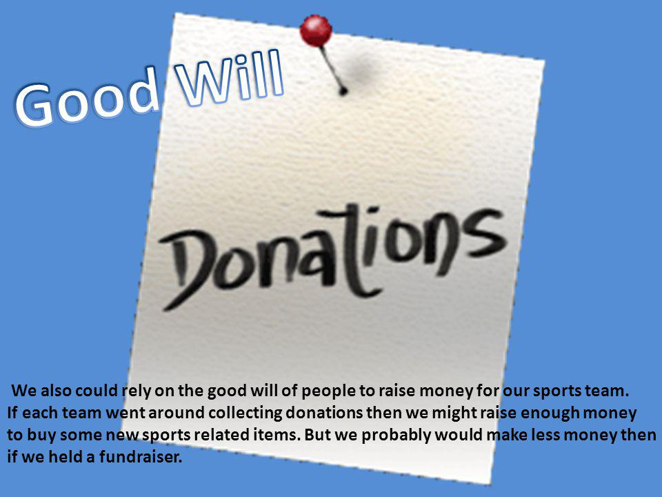 We also could rely on the good will of people to raise money for our sports team. If each team went around collecting donations then we might raise en