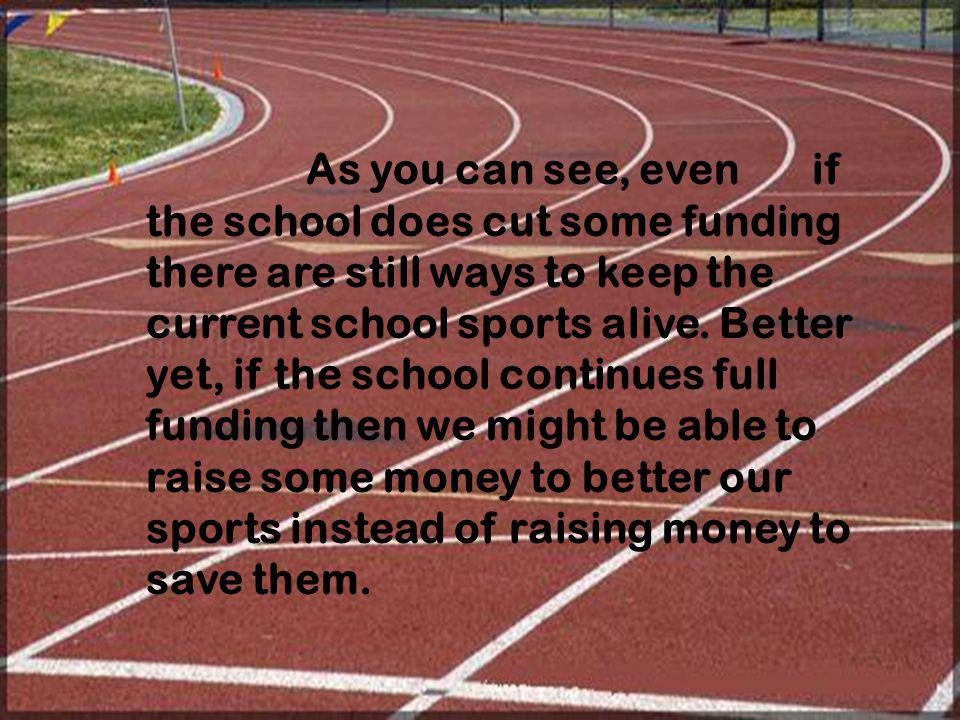 As you can see, even if the school does cut some funding there are still ways to keep the current school sports alive. Better yet, if the school conti