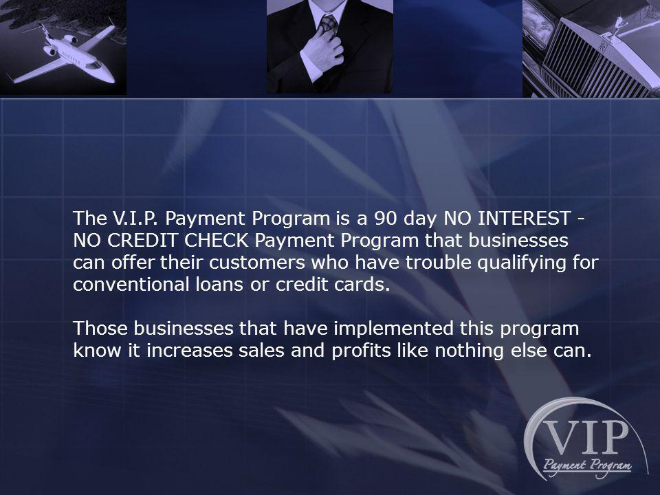 The V.I.P. Payment Program is a 90 day NO INTEREST - NO CREDIT CHECK Payment Program that businesses can offer their customers who have trouble qualif