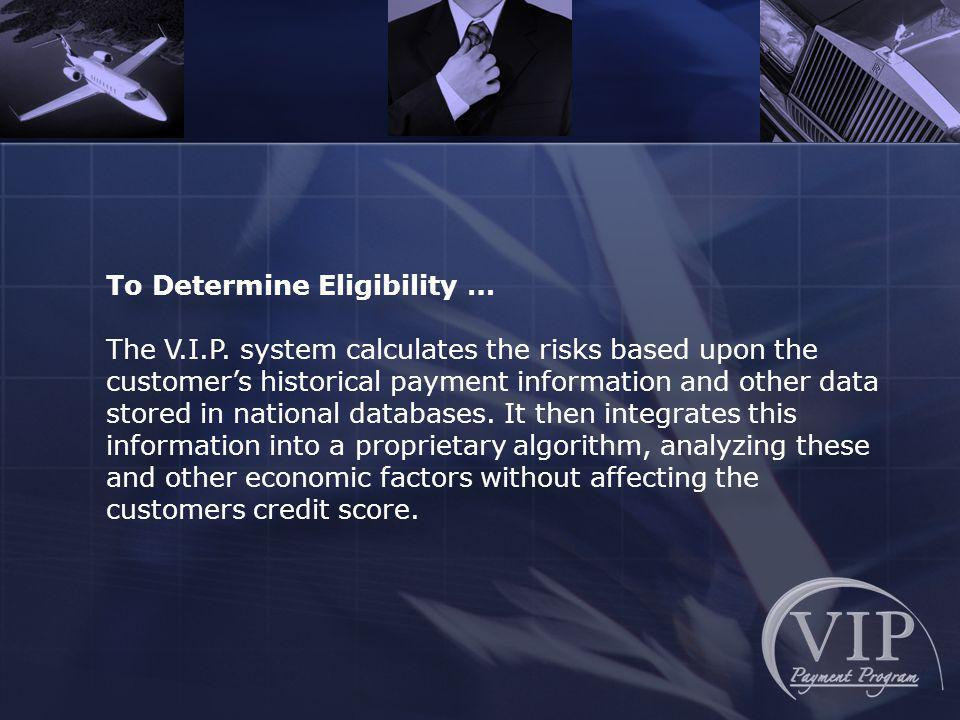To Determine Eligibility … The V.I.P. system calculates the risks based upon the customers historical payment information and other data stored in nat