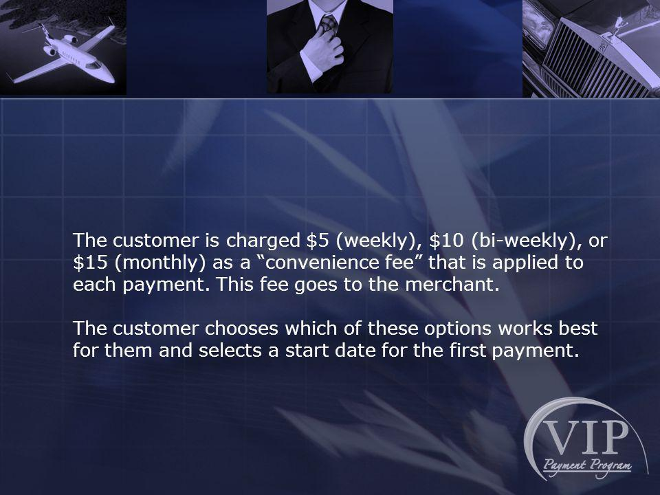 The customer is charged $5 (weekly), $10 (bi-weekly), or $15 (monthly) as a convenience fee that is applied to each payment.