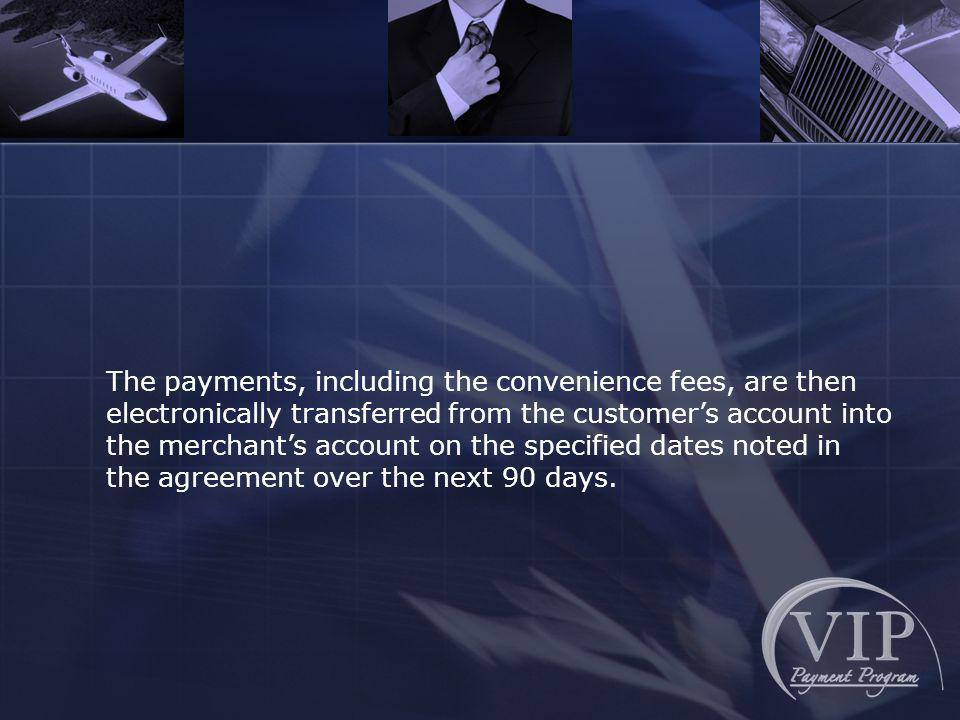 The payments, including the convenience fees, are then electronically transferred from the customers account into the merchants account on the specified dates noted in the agreement over the next 90 days.