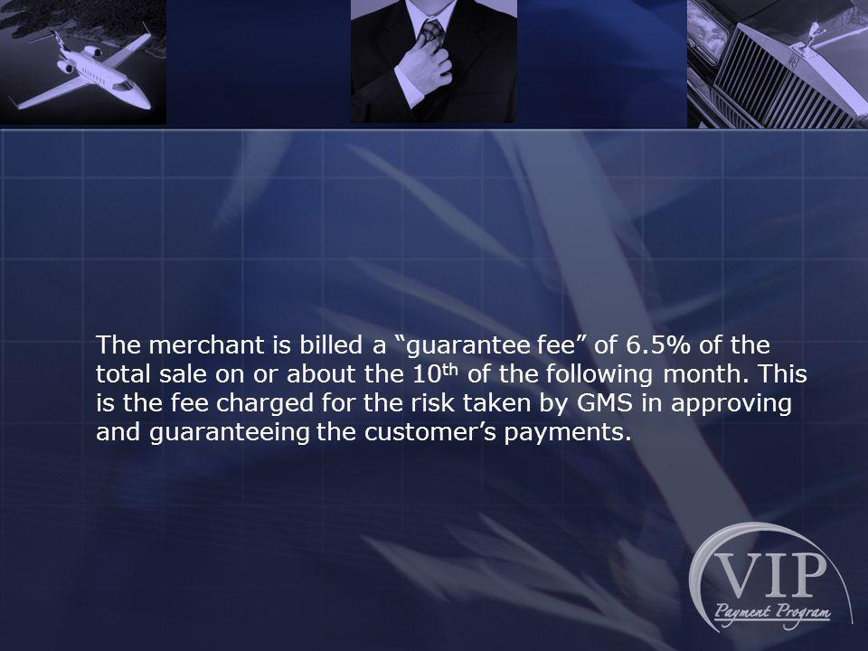 The merchant is billed a guarantee fee of 6.5% of the total sale on or about the 10 th of the following month.