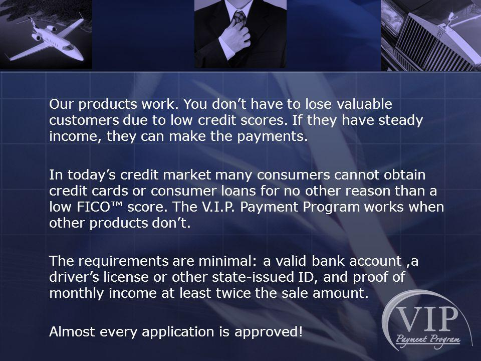 Our products work. You dont have to lose valuable customers due to low credit scores. If they have steady income, they can make the payments. In today