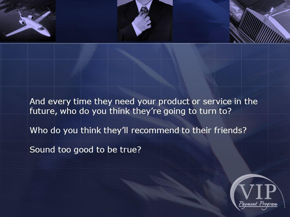 And every time they need your product or service in the future, who do you think theyre going to turn to.