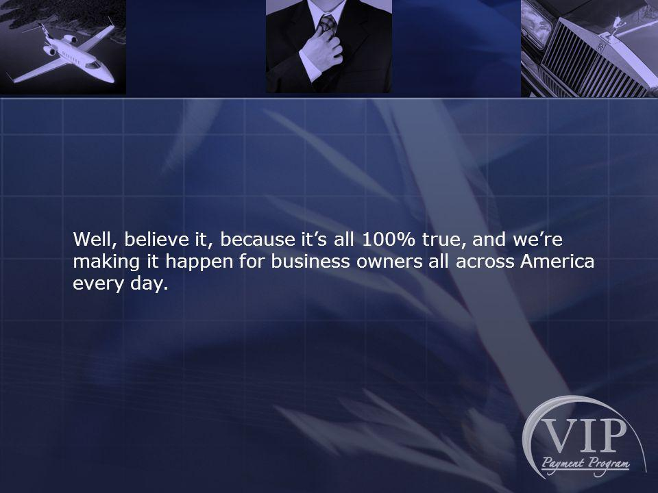 Well, believe it, because its all 100% true, and were making it happen for business owners all across America every day.