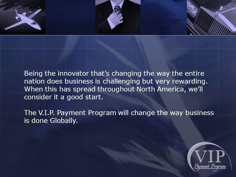 Being the innovator thats changing the way the entire nation does business is challenging but very rewarding.