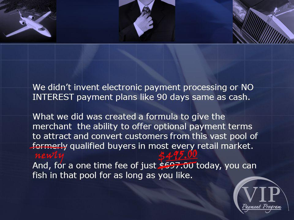 We didnt invent electronic payment processing or NO INTEREST payment plans like 90 days same as cash.