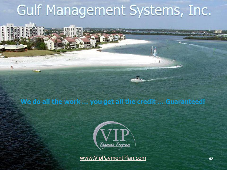 68 www.VipPaymentPlan.com We do all the work … you get all the credit … Guaranteed!