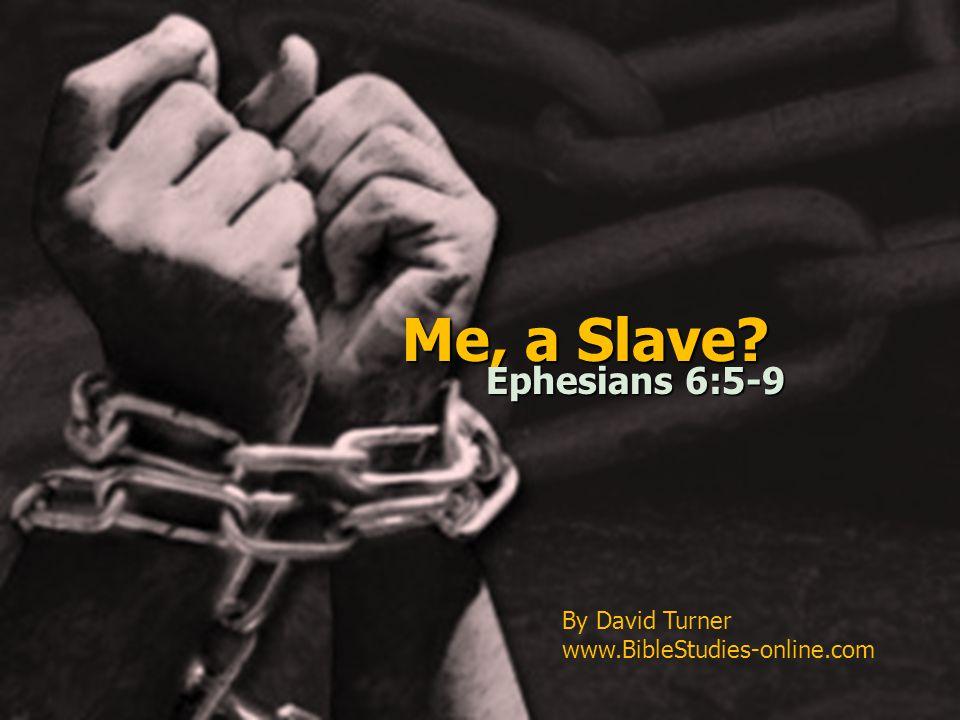 Me, a Slave? Ephesians 6:5-9 By David Turner www.BibleStudies-online.com