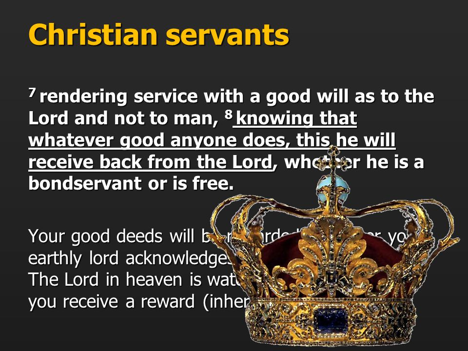 Christian servants 7 rendering service with a good will as to the Lord and not to man, 8 knowing that whatever good anyone does, this he will receive back from the Lord, whether he is a bondservant or is free.