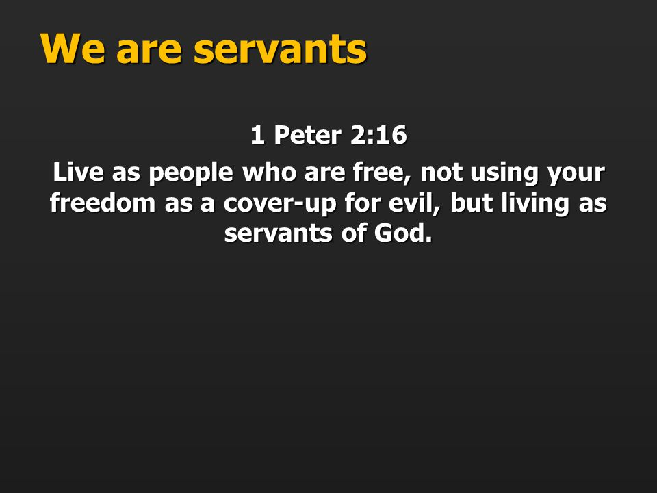 We are servants 1 Peter 2:16 Live as people who are free, not using your freedom as a cover-up for evil, but living as servants of God.