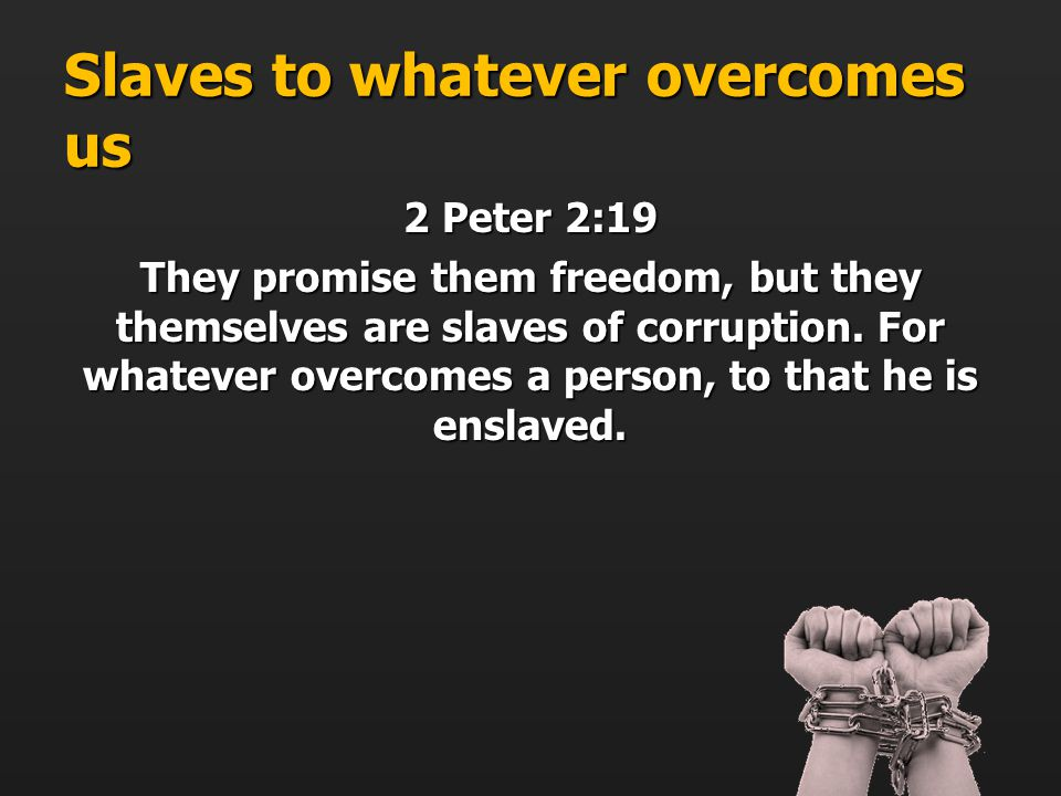 Slaves to whatever overcomes us 2 Peter 2:19 They promise them freedom, but they themselves are slaves of corruption.