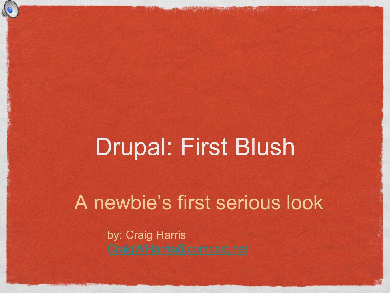Drupal: First Blush A newbies first serious look by: Craig Harris CraigWHarris@comcast.net