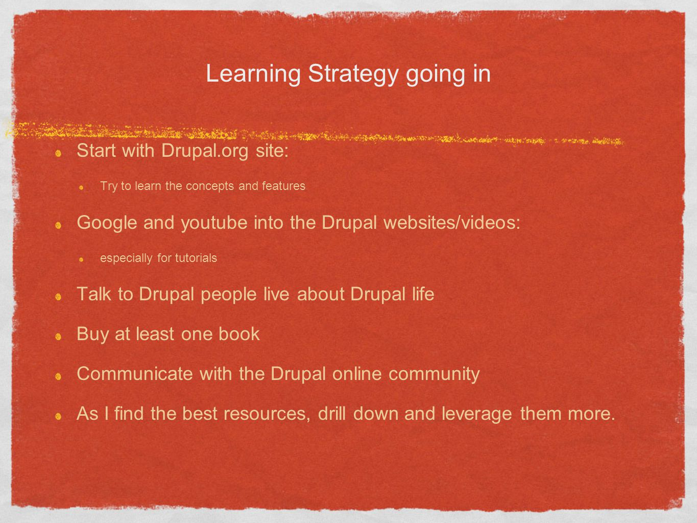 Learning Strategy going in Start with Drupal.org site: Try to learn the concepts and features Google and youtube into the Drupal websites/videos: espe