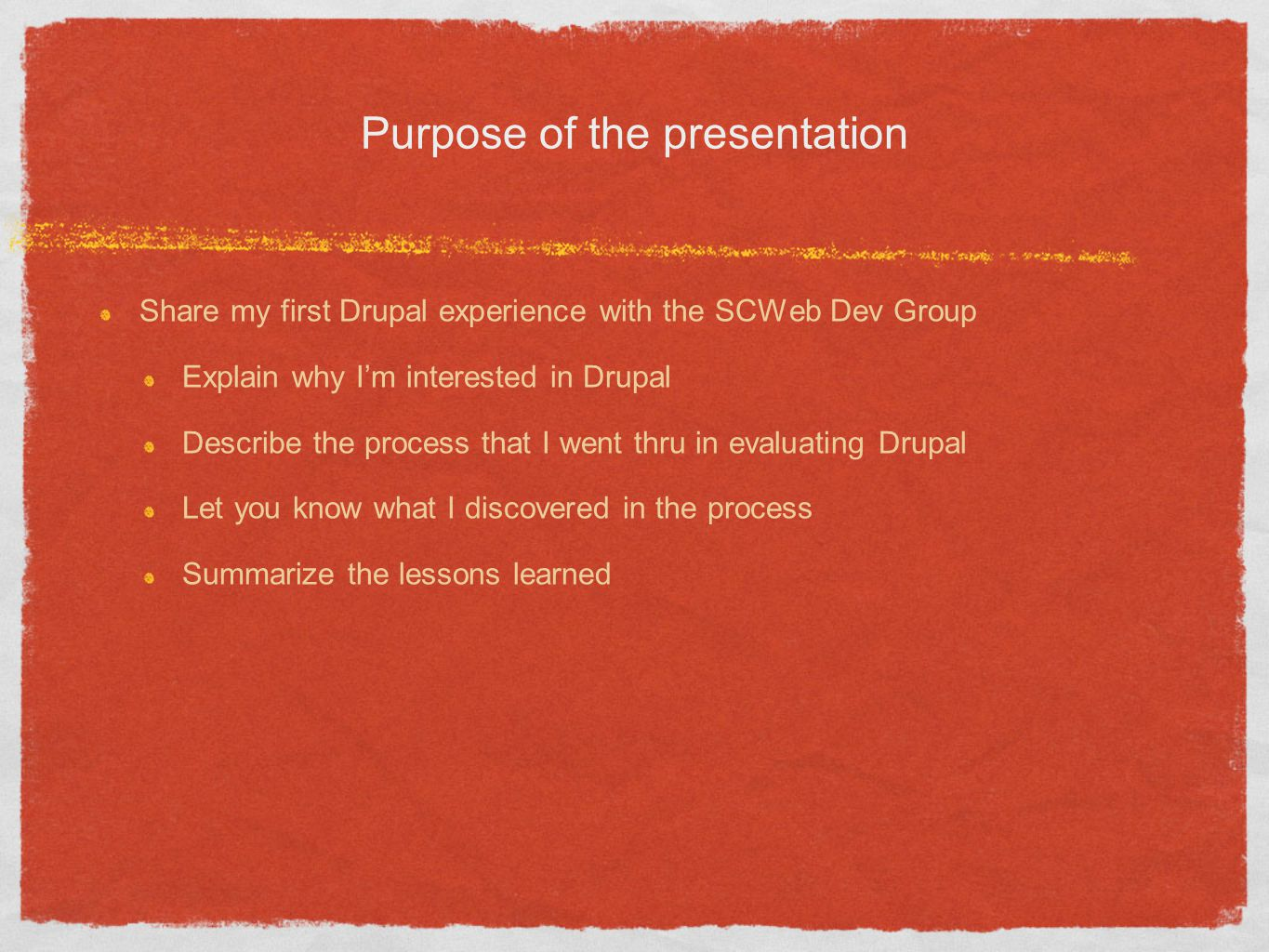 Purpose of the presentation Share my first Drupal experience with the SCWeb Dev Group Explain why Im interested in Drupal Describe the process that I